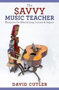 Ebook in inglese Savvy Music Teacher: Blueprint for Maximizing Income & Impact Cutler, David