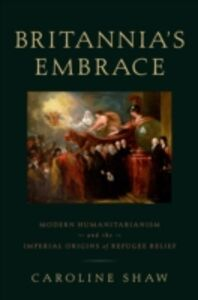 Ebook in inglese Britannias Embrace: Modern Humanitarianism and the Imperial Origins of Refugee Relief Shaw, Caroline