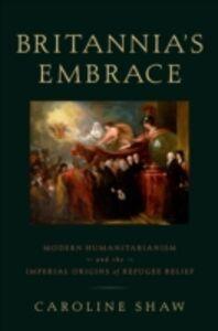 Foto Cover di Britannias Embrace: Modern Humanitarianism and the Imperial Origins of Refugee Relief, Ebook inglese di Caroline Shaw, edito da Oxford University Press