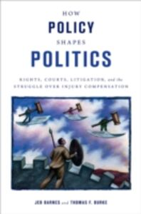 Ebook in inglese How Policy Shapes Politics: Rights, Courts, Litigation, and the Struggle Over Injury Compensation Barnes, Jeb , Burke, Thomas F.