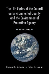 Ebook in inglese Life Cycles of the Council on Environmental Quality and the Environmental Protection Agency: 1970 - 2035 Balint, Peter J. , Conant, James K.