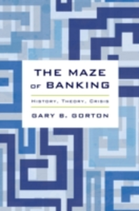 Ebook in inglese Maze of Banking: History, Theory, Crisis Gorton, Gary B.