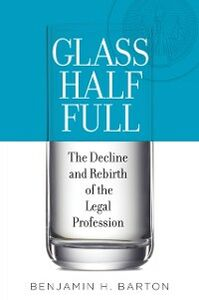 Ebook in inglese Glass Half Full: The Decline and Rebirth of the Legal Profession Barton, Benjamin H.