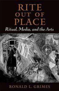 Foto Cover di Rite out of Place: Ritual, Media, and the Arts, Ebook inglese di Ronald L. Grimes, edito da Oxford University Press