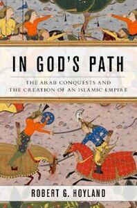 Foto Cover di In Gods Path: The Arab Conquests and the Creation of an Islamic Empire, Ebook inglese di Robert G. Hoyland, edito da Oxford University Press