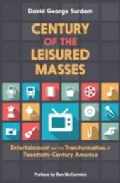 Century of the Leisured Masses: Entertainment and the Transformation of Twentieth-Century America
