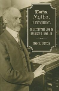 Ebook in inglese Moths, Myths, and Mosquitoes: The Eccentric Life of Harrison Dyar Epstein, Marc