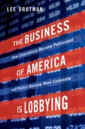 Business of America is Lobbying: How Corporations Became Politicized and Politics Became More Corporate