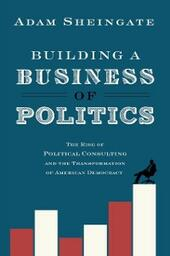 Building a Business of Politics: The Rise of Political Consulting and the Transformation of American Democracy