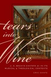 Tears into Wine: J. S. Bachs Cantata 21 in its Musical and Theological Contexts