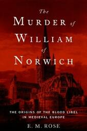 Murder of William of Norwich: The Origins of the Blood Libel in Medieval Europe