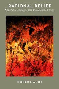 Foto Cover di Rational Belief: Structure, Grounds, and Intellectual Virtue, Ebook inglese di Robert Audi, edito da Oxford University Press