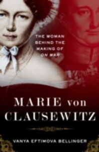Ebook in inglese Marie von Clausewitz: The Woman Behind the Making of On War Bellinger, Vanya Eftimova