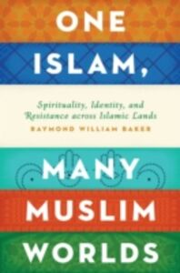 Ebook in inglese One Islam, Many Muslim Worlds: Spirituality, Identity, and Resistance across Islamic Lands Baker, Raymond William