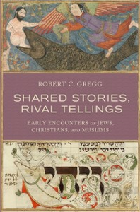 Ebook in inglese Shared Stories, Rival Tellings: Early Encounters of Jews, Christians, and Muslims Gregg, Robert C.