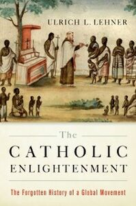 Ebook in inglese Catholic Enlightenment: The Forgotten History of a Global Movement Lehner, Ulrich L.