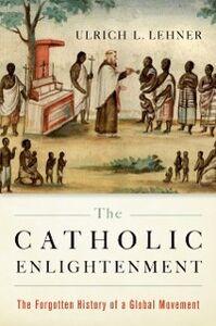 Foto Cover di Catholic Enlightenment: The Forgotten History of a Global Movement, Ebook inglese di Ulrich L. Lehner, edito da Oxford University Press