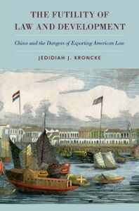 Ebook in inglese Futility of Law and Development: China and the Dangers of Exporting American Law Kroncke, Jedidiah J.