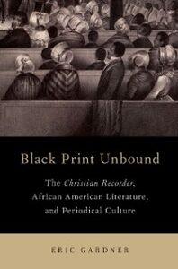 Foto Cover di Black Print Unbound: The Christian Recorder, African American Literature, and Periodical Culture, Ebook inglese di Eric Gardner, edito da Oxford University Press