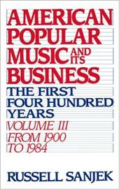 American Popular Music and Its Business: The First Four Hundred Years, Volume III: From 1900-1984