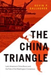 Foto Cover di China Triangle: Latin America's China Boom and the Fate of the Washington Consensus, Ebook inglese di Kevin P. Gallagher, edito da Oxford University Press