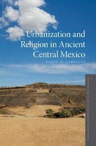 Foto Cover di Urbanization and Religion in Ancient Central Mexico, Ebook inglese di David M. Carballo, edito da Oxford University Press