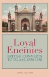Loyal Enemies: British Converts to Islam 1850-1950