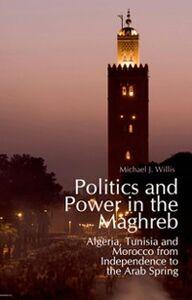 Foto Cover di Politics and Power in the Maghreb: Algeria, Tunisia and Morocco from Independence to the Arab Spring, Ebook inglese di Michael Willis, edito da Oxford University Press