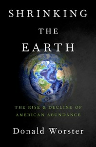 Ebook in inglese Shrinking the Earth: The Rise and Decline of American Abundance Worster, Donald