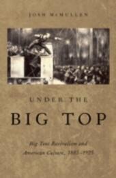 Under the Big Top: Big Tent Revivalism and American Culture, 1885-1925