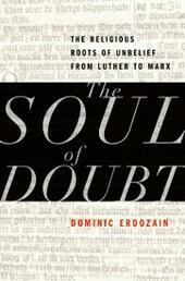 Soul of Doubt: The Religious Roots of Unbelief from Luther to Marx