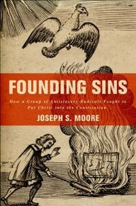 Foto Cover di Founding Sins: How a Group of Antislavery Radicals Fought to Put Christ into the Constitution, Ebook inglese di Joseph S. Moore, edito da Oxford University Press