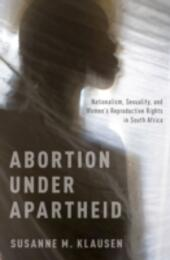 Abortion Under Apartheid: Nationalism, Sexuality, and Womens Reproductive Rights in South Africa