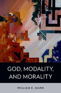 Foto Cover di God, Modality, and Morality, Ebook inglese di William E. Mann, edito da Oxford University Press