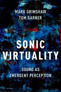 Foto Cover di Sonic Virtuality: Sound as Emergent Perception, Ebook inglese di Tom Garner,Mark Grimshaw, edito da Oxford University Press