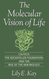Molecular Vision of Life: Caltech, the Rockefeller Foundation, and the Rise of the New Biology