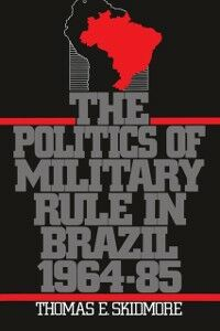 Ebook in inglese Politics of Military Rule in Brazil, 1964-1985 Skidmore, Thomas E.