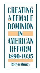 Ebook in inglese Creating a Female Dominion in American Reform, 1890-1935 Muncy, Robyn