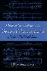 Ebook in inglese Musical Symbolism in the Operas of Debussy and Bartok: Trauma, Gender, and the Unfolding of the Unconscious Antokoletz, Elliott