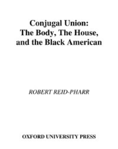 Ebook in inglese Conjugal Union: The Body, the House, and the Black American Reid-Pharr, Robert F.