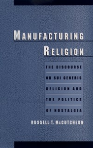 Ebook in inglese Manufacturing Religion: The Discourse on Sui Generis Religion and the Politics of Nostalgia McCutcheon, Russell T.