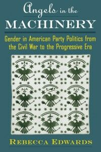 Ebook in inglese Angels in the Machinery: Gender in American Party Politics from the Civil War to the Progressive Era Edwards, Rebecca