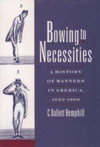 Foto Cover di Bowing to Necessities: A History of Manners in America, 1620-1860, Ebook inglese di C. Dallett Hemphill, edito da Oxford University Press