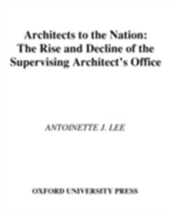 Ebook in inglese Architects to the Nation: The Rise and Decline of the Supervising Architects Office Lee, Antoinette J.