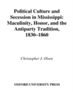Ebook in inglese Political Culture and Secession in Mississippi: Masculinity, Honor, and the Antiparty Tradition, 1830-1860 Olsen, Christopher J.