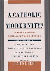 Catholic Modernity?: Charles Taylors Marianist Award Lecture, with responses by William M. Shea, Rosemary Luling Haughton, George Marsden, and Jean Bethke Elshtain