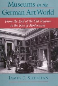Foto Cover di Museums in the German Art World: From the End of the Old Regime to the Rise of Modernism, Ebook inglese di James J. Sheehan, edito da Oxford University Press