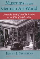 Museums in the German Art World: From the End of the Old Regime to the Rise of Modernism