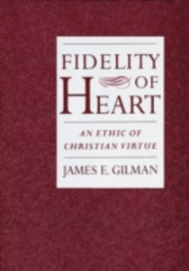 Ebook in inglese Fidelity of Heart: An Ethic of Christian Virtue Gilman, James E.