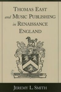 Ebook in inglese Thomas East and Music Publishing in Renaissance England Smith, Jeremy L.